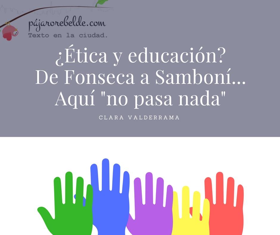 ¿Ética y educación? De Fonseca a Samboní, aquí no pasanada